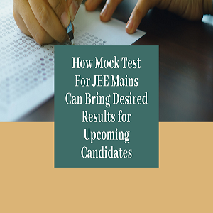 How Mock Test For JEE Mains Can Bring Desired Results for Upcoming Candidates